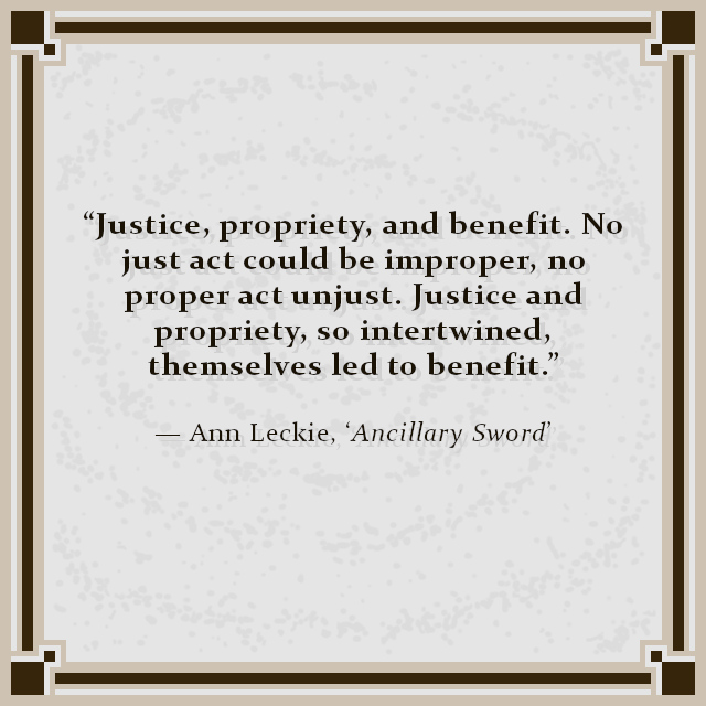 """""""Justice, propriety, and benefit. No just act could be improper, no proper act unjust. Justice and propriety, so intertwined, themselves led to benefit."""" — Ann Leckie, 'Ancillary Sword'"""
