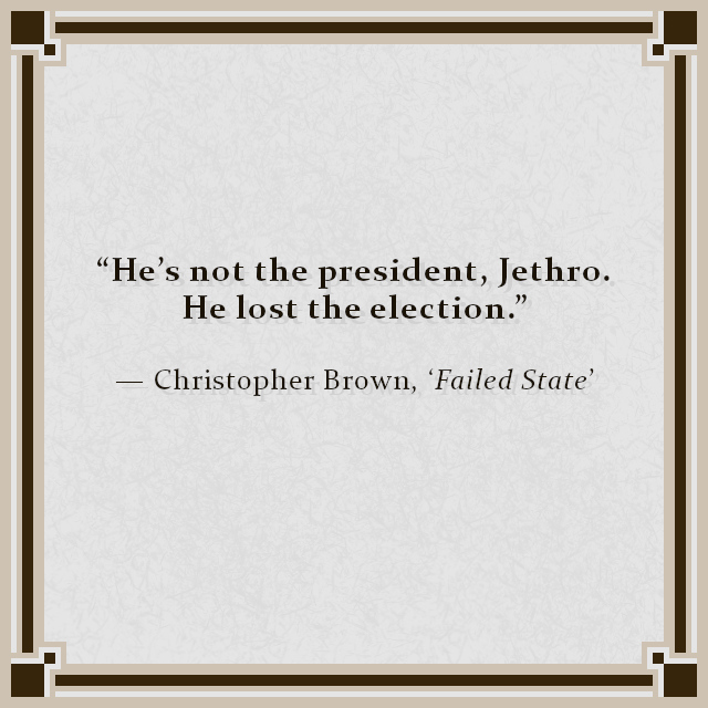 """""""He's not the president, Jethro. He lost the election."""" — Christopher Brown, 'Failed State'"""