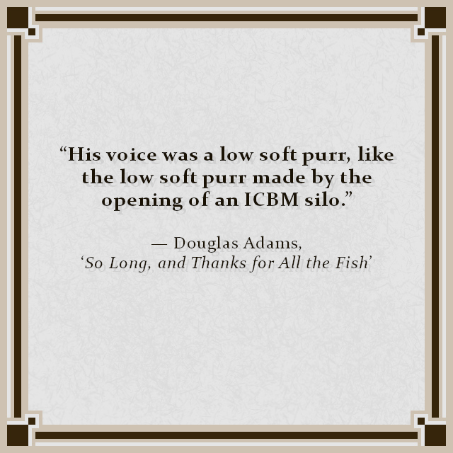 """His voice was a low soft purr, like the low soft purr made by the opening of an ICBM silo."" — Douglas Adams, 'So Long, and Thanks for All the Fish'"