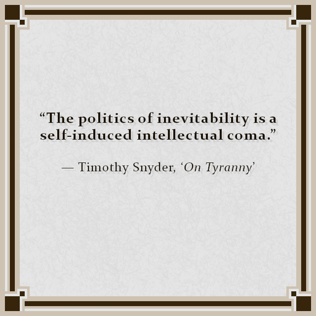 """The politics of inevitability is a self-induced intellectual coma."" — Timothy Snyder, 'On Tyranny'"