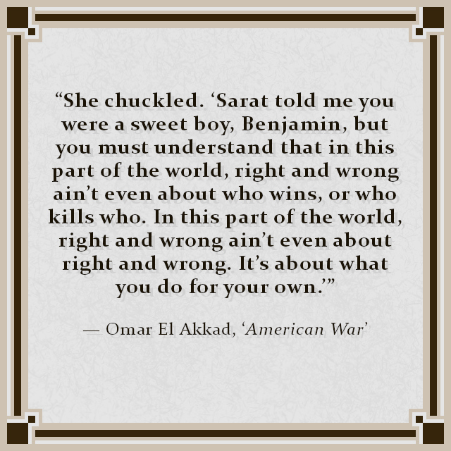 """She chuckled. 'Sarat told me you were a sweet boy, Benjamin, but you must understand that in this part of the world, right and wrong ain't even about who wins, or who kills who. In this part of the world, right and wrong ain't even about right and wrong. It's about what you do for your own.'"" — Omar El Akkad, 'American War'"