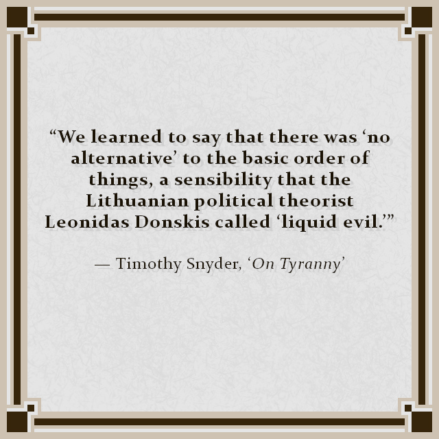 """We learned to say that there was 'no alternative' to the basic order of things, a sensibility that the Lithuanian political theorist Leonidas Donskis called 'liquid evil.'"" — Timothy Snyder, 'On Tyranny'"