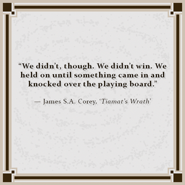 """""""We didn't, though. We didn't win. We held on until something came in and knocked over the playing board."""" — James S.A. Corey, 'Tiamat's Wrath'"""