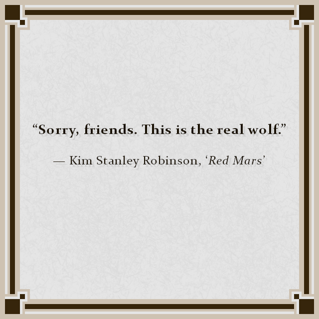 """Sorry, friends. This is the real wolf."" — Kim Stanley Robinson, 'Red Mars'"