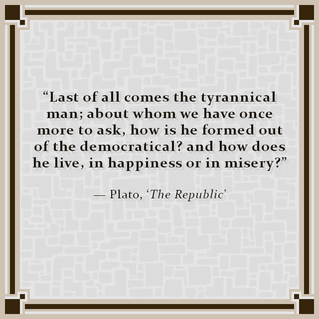 """Last of all comes the tyrannical man; about whom we have once more to ask, how is he formed out of the democratical? and how does he live, in happiness or in misery?"" — Plato, 'The Republic'"