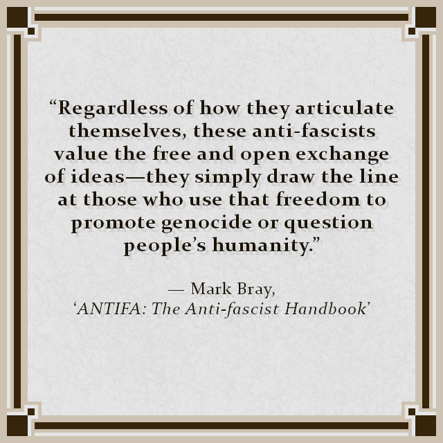 """Regardless of how they articulate themselves, these anti-fascists value the free and open exchange of ideas—they simply draw the line at those who use that freedom to promote genocide or question people's humanity."" — Mark Bray, 'ANTIFA: The Anti-fascist Handbook'"