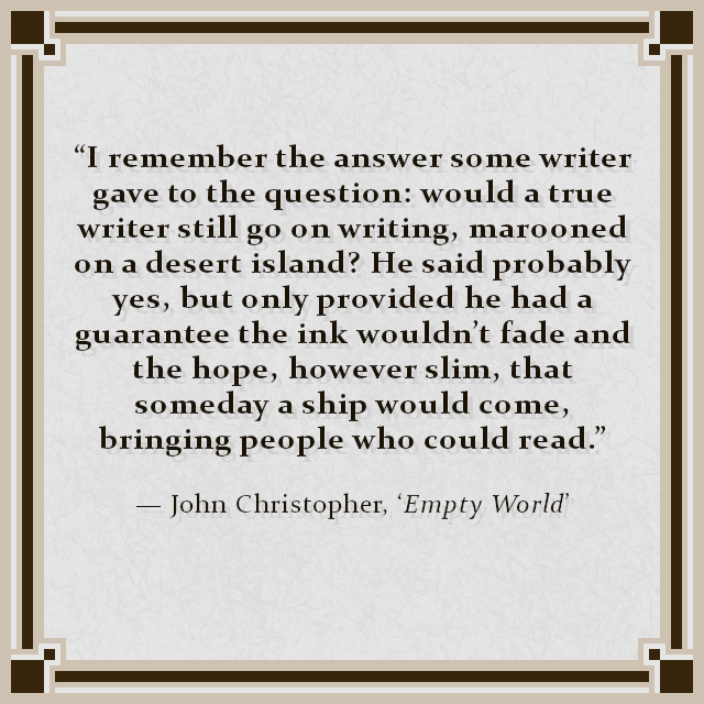 """""""I remember the answer some writer gave to the question: would a true writer still go on writing, marooned on a desert island? He said probably yes, but only provided he had a guarantee the ink wouldn't fade and the hope, however slim, that someday a ship would come, bringing people who could read."""" — John Christopher, 'Empty World'"""