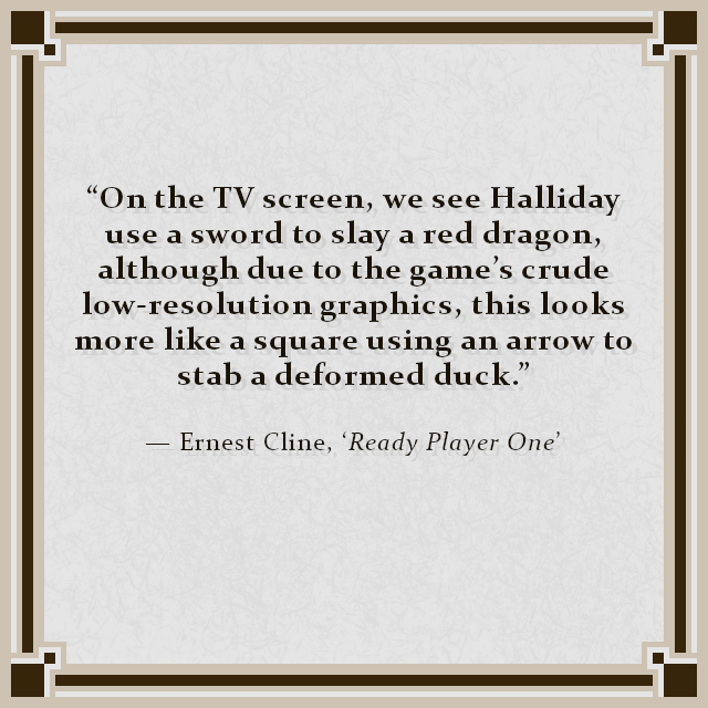 """""""On the TV screen, we see Halliday use a sword to slay a red dragon, although due to the game's crude low-resolution graphics, this looks more like a square using an arrow to stab a deformed duck."""" — Ernest Cline, 'Ready Player One'"""