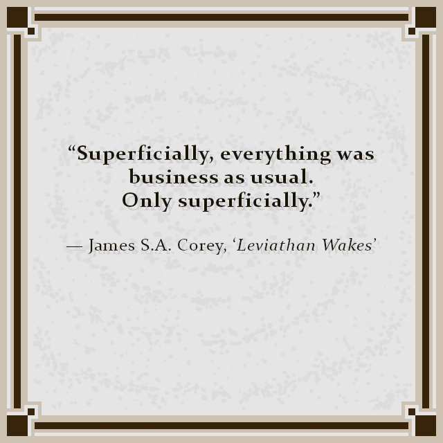 """""""Superficially, everything was business as usual. Only superficially."""" — James S.A. Corey, 'Leviathan Wakes'"""