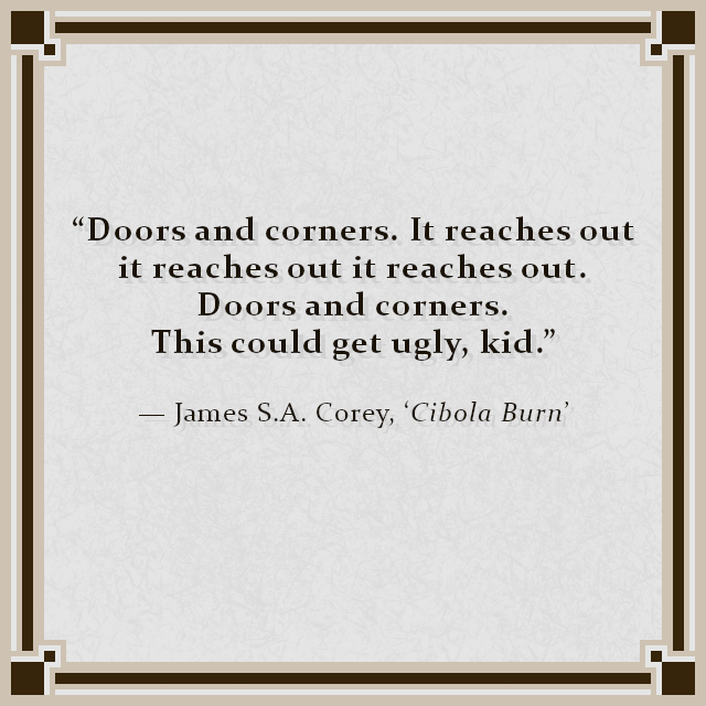 """""""Doors and corners. It reaches out it reaches out it reaches out. Doors and corners. This could get ugly, kid."""" — James S.A. Corey, 'Cibola Burn'"""