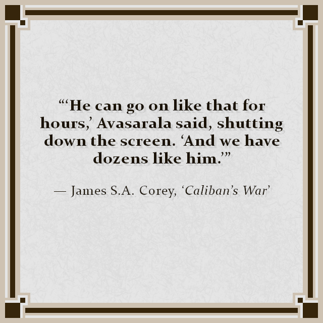 """""""'He can go on like that for hours,' Avasarala said, shutting down the screen. 'And we have dozens like him.'"""" — James S.A. Corey, 'Caliban's War'"""