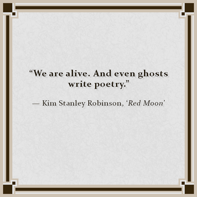 """""""We are alive. And even ghosts write poetry."""" — Kim Stanley Robinson, 'Red Moon'"""