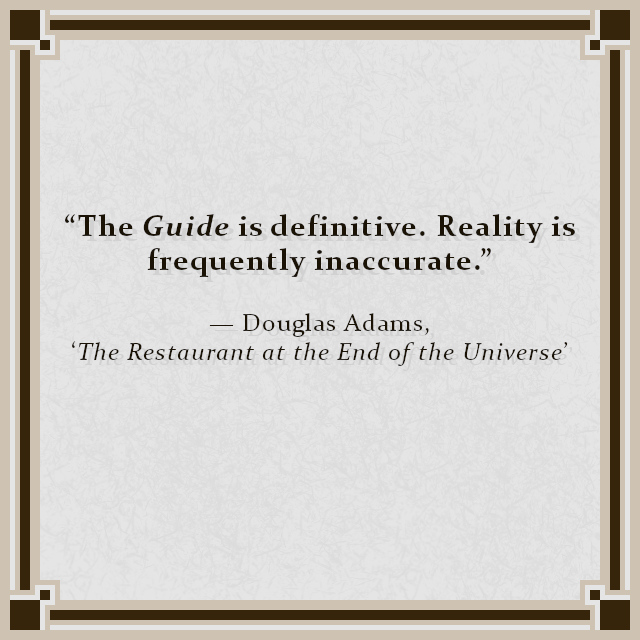 """""""The Guide is definitive. Reality is frequently inaccurate."""" — Douglas Adams, 'The Restaurant at the End of the Universe'"""