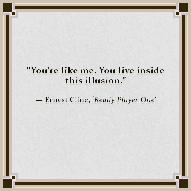 """""""You're like me. You live inside this illusion."""" — Ernest Cline, 'Ready Player One'"""