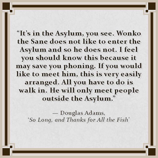 """""""It's in the Asylum, you see. Wonko the Sane does not like to enter the Asylum and so he does not. I feel you should know this because it may save you phoning. If you would like to meet him, this is very easily arranged. All you have to do is walk in. He will only meet people outside the Asylum."""" — Douglas Adams, 'So Long, and Thanks for All the Fish'"""