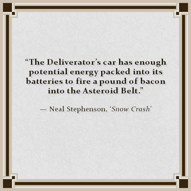 """""""The Deliverator's car has enough potential energy packed into its batteries to fire a pound of bacon into the Asteroid Belt."""" — Neal Stephenson, 'Snow Crash'"""