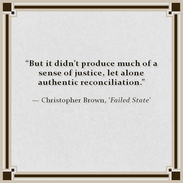 """""""But it didn't produce much of a sense of justice, let alone authentic reconciliation."""" — Christopher Brown, 'Failed State'"""