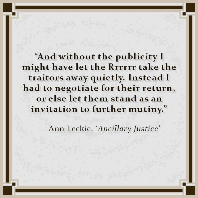 """""""And without the publicity I might have let the Rrrrrr take the traitors away quietly. Instead I had to negotiate for their return, or else let them stand as an invitation to further mutiny."""" — Ann Leckie, 'Ancillary Justice'"""