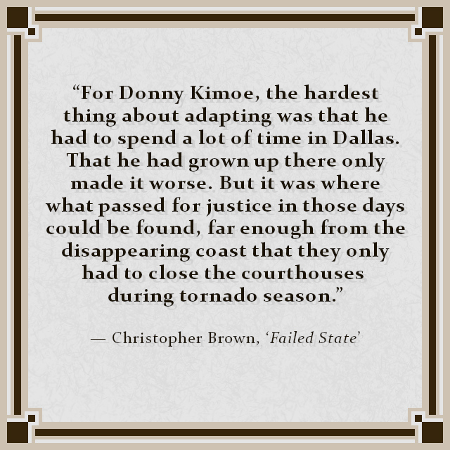 """""""For Donny Kimoe, the hardest thing about adapting was that he had to spend a lot of time in Dallas. That he had grown up there only made it worse. But it was where what passed for justice in those days could be found, far enough from the disappearing coast that they only had to close the courthouses during tornado season."""" — Christopher Brown, 'Failed State'"""
