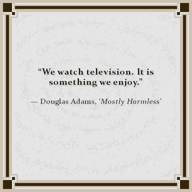"""We watch television. It is something we enjoy."" — Douglas Adams, 'Mostly Harmless'"