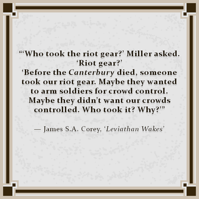 """""""'Who took the riot gear?' Miller asked. 'Riot gear?' 'Before the Canterbury died, someone took our riot gear. Maybe they wanted to arm soldiers for crowd control. Maybe they didn't want our crowds controlled. Who took it? Why?'"""" — James S.A. Corey, 'Leviathan Wakes'"""