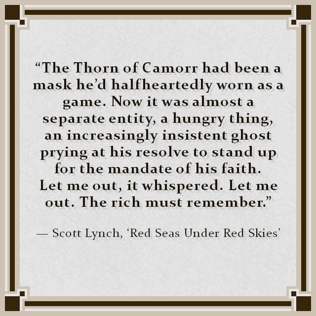 """The Thorn of Camorr had been a mask he'd halfheartedly worn as a game. Now it was almost a separate entity, a hungry thing, an increasingly insistent ghost prying at his resolve to stand up for the mandate of his faith. Let me out, it whispered. Let me out. The rich must remember."" — Scott Lynch, 'Red Seas Under Red Skies'"