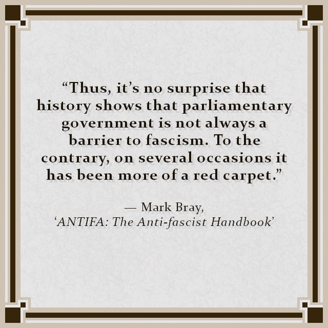 """""""Thus, it's no surprise that history shows that parliamentary government is not always a barrier to fascism. To the contrary, on several occasions it has been more of a red carpet."""" — Mark Bray, 'ANTIFA: The Anti-fascist Handbook'"""