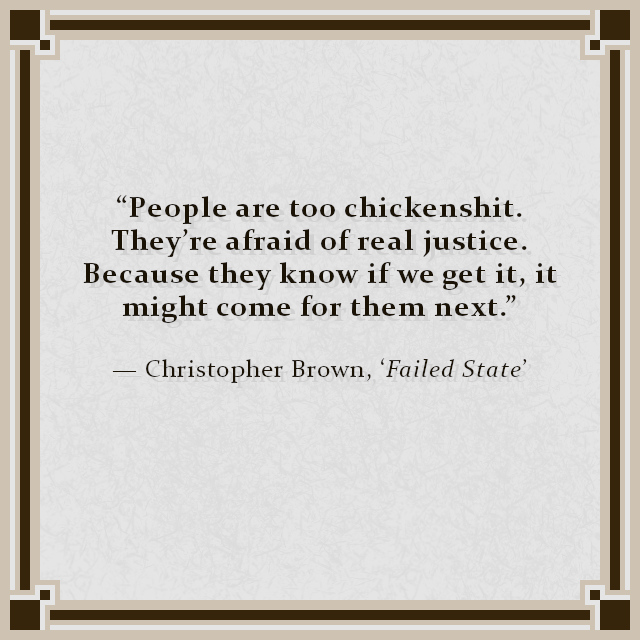 """""""People are too chickenshit. They're afraid of real justice. Because they know if we get it, it might come for them next."""" — Christopher Brown, 'Failed State'"""