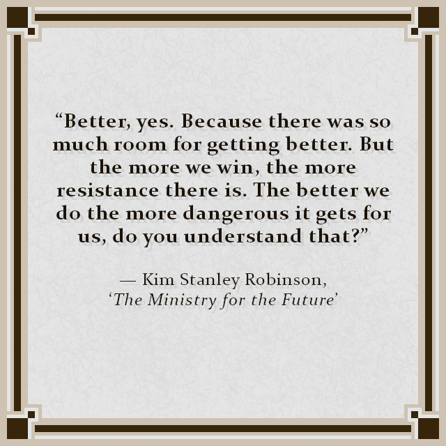"""""""Better, yes. Because there was so much room for getting better. But the more we win, the more resistance there is. The better we do the more dangerous it gets for us, do you understand that?"""" — Kim Stanley Robinson, 'The Ministry for the Future'"""