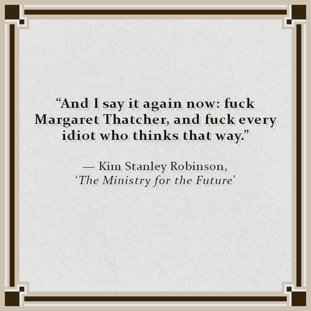 """""""And I say it again now: fuck Margaret Thatcher, and fuck every idiot who thinks that way."""" — Kim Stanley Robinson, 'The Ministry for the Future'"""