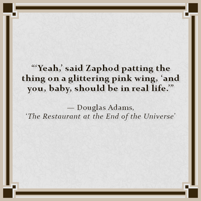 """""""'Yeah,' said Zaphod patting the thing on a glittering pink wing, 'and you, baby, should be in real life.'"""" — Douglas Adams, 'The Restaurant at the End of the Universe'"""