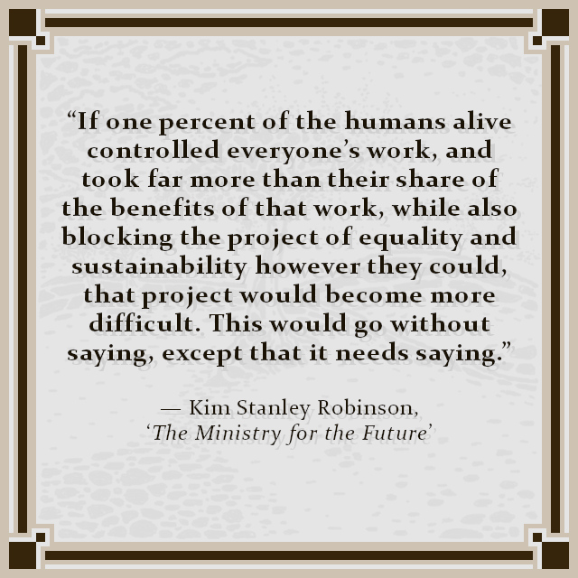 """""""If one percent of the humans alive controlled everyone's work, and took far more than their share of the benefits of that work, while also blocking the project of equality and sustainability however they could, that project would become more difficult. This would go without saying, except that it needs saying."""" — Kim Stanley Robinson, 'The Ministry for the Future'"""
