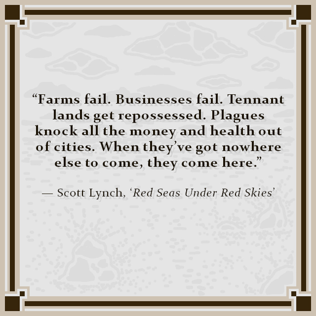 """Farms fail. Businesses fail. Tennant lands get repossessed. Plagues knock all the money and health out of cities. When they've got nowhere else to come, they come here."" — Scott Lynch, 'Red Seas Under Red Skies'"