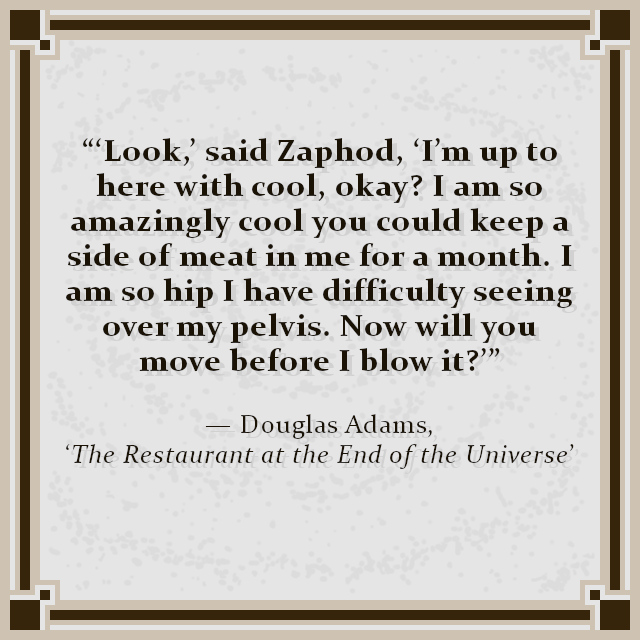 """""""'Look,' said Zaphod, 'I'm up to here with cool, okay? I am so amazingly cool you could keep a side of meat in me for a month. I am so hip I have difficulty seeing over my pelvis. Now will you move before I blow it?'"""" — Douglas Adams, 'The Restaurant at the End of the Universe'"""