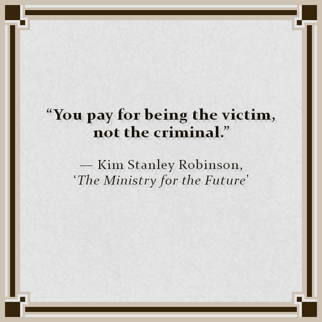 """""""You pay for being the victim, not the criminal."""" — Kim Stanley Robinson, 'The Ministry for the Future'"""