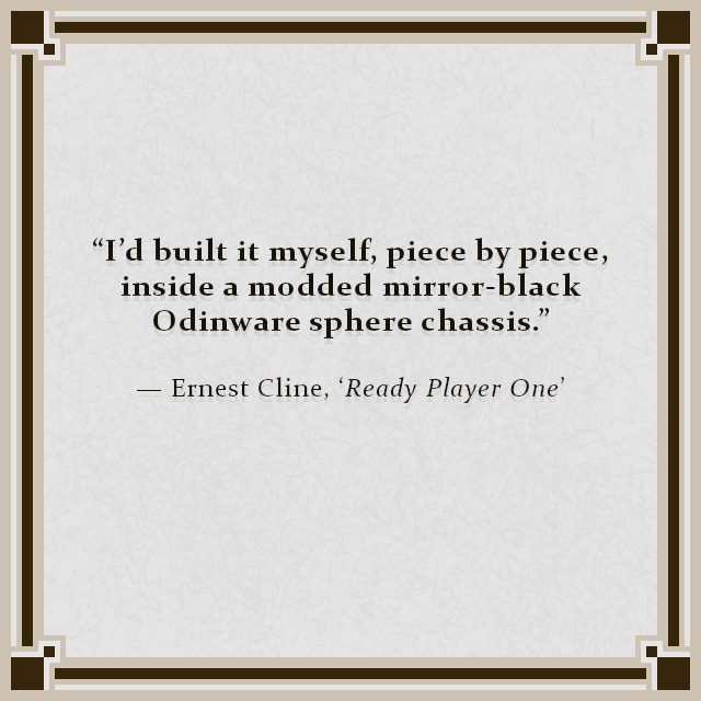 """""""I'd built it myself, piece by piece, inside a modded mirror-black Odinware sphere chassis."""" — Ernest Cline, 'Ready Player One'"""