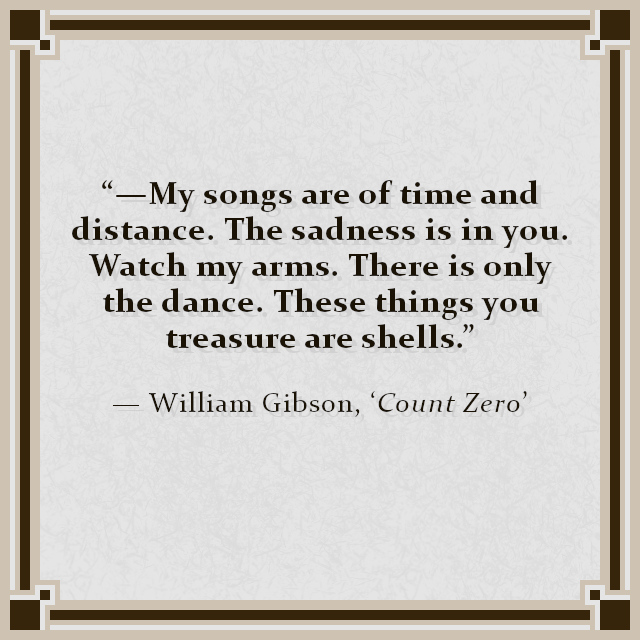 """""""—My songs are of time and distance. The sadness is in you. Watch my arms. There is only the dance. These things you treasure are shells."""" — William Gibson, 'Count Zero'"""