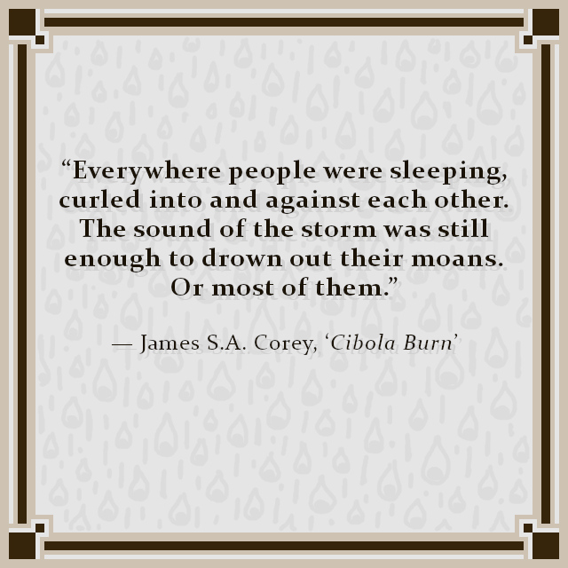 """""""Everywhere people were sleeping, curled into and against each other. The sound of the storm was still enough to drown out their moans. Or most of them."""" — James S.A. Corey, 'Cibola Burn'"""