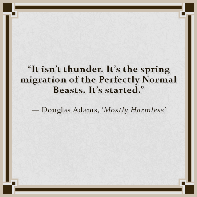 """""""It isn't thunder. It's the spring migration of the Perfectly Normal Beasts. It's started."""" — Douglas Adams, 'Mostly Harmless'"""