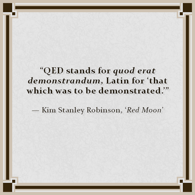 """""""QED stands for quod erat demonstrandum, Latin for 'that which was to be demonstrated.'"""" — Kim Stanley Robinson, 'Red Moon'"""