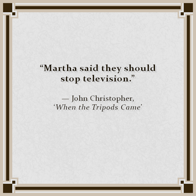 """""""Martha said they should stop television."""" — John Christopher, 'When the Tripods Came'"""