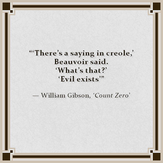 """""""'There's a saying in creole,' Beauvoir said. 'What's that?' 'Evil exists'"""" — William Gibson, 'Count Zero'"""