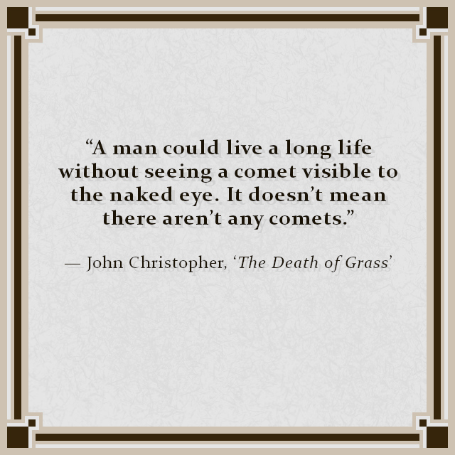 """""""A man could live a long life without seeing a comet visible to the naked eye. It doesn't mean there aren't any comets."""" — John Christopher, 'The Death of Grass'"""