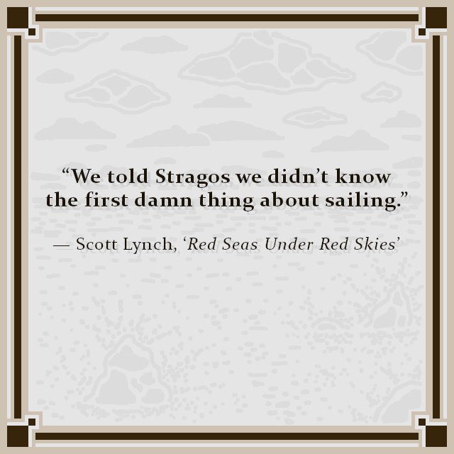 """We told Stragos we didn't know the first damn thing about sailing."" — Scott Lynch, 'Red Seas Under Red Skies'"