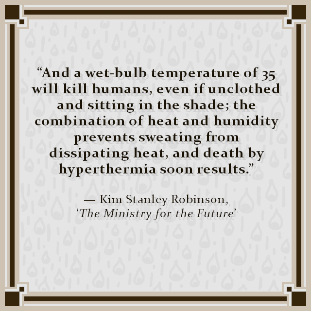 """""""And a wet-bulb temperature of 35 will kill humans, even if unclothed and sitting in the shade; the combination of heat and humidity prevents sweating from dissipating heat, and death by hyperthermia soon results."""" — Kim Stanley Robinson, 'The Ministry for the Future'"""
