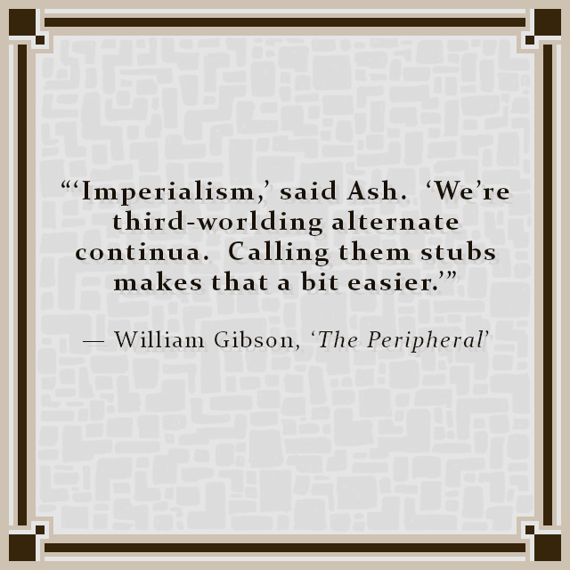"""""""'Imperialism,' said Ash.  'We're third-worlding alternate continua.  Calling them stubs makes that a bit easier.'"""" — William Gibson, 'The Peripheral'"""