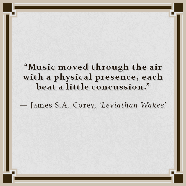 """""""Music moved through the air with a physical presence, each beat a little concussion."""" — James S.A. Corey, 'Leviathan Wakes'"""