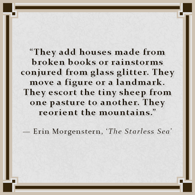 """""""They add houses made from broken books or rainstorms conjured from glass glitter. They move a figure or a landmark. They escort the tiny sheep from one pasture to another. They reorient the mountains."""" — Erin Morgenstern, 'The Starless Sea'"""