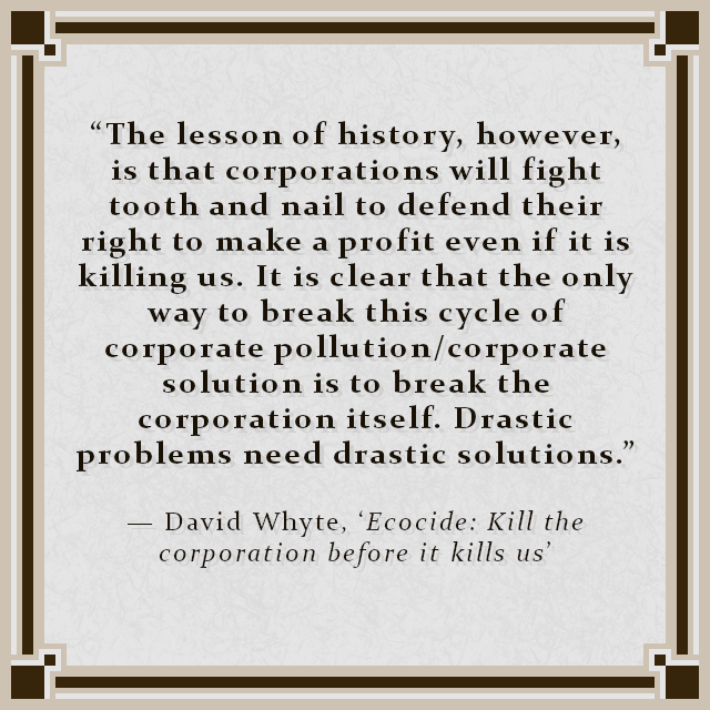 """""""The lesson of history, however, is that corporations will fight tooth and nail to defend their right to make a profit even if it is killing us. It is clear that the only way to break this cycle of corporate pollution/corporate solution is to break the corporation itself. Drastic problems need drastic solutions."""" — David Whyte, 'Ecocide: Kill the corporation before it kills us'"""