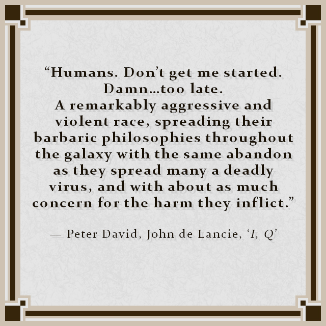 """Humans. Don't get me started. Damn…too late. A remarkably aggressive and violent race, spreading their barbaric philosophies throughout the galaxy with the same abandon as they spread many a deadly virus, and with about as much concern for the harm they inflict."" — Peter David, John de Lancie, 'I, Q'"